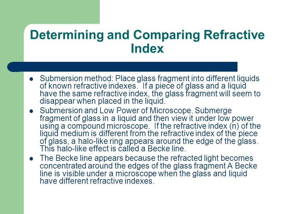 Determining and Comparing Refractive Index Submersion method: Place glass fragment into different liquids of known refractive indexes. If a piece of g