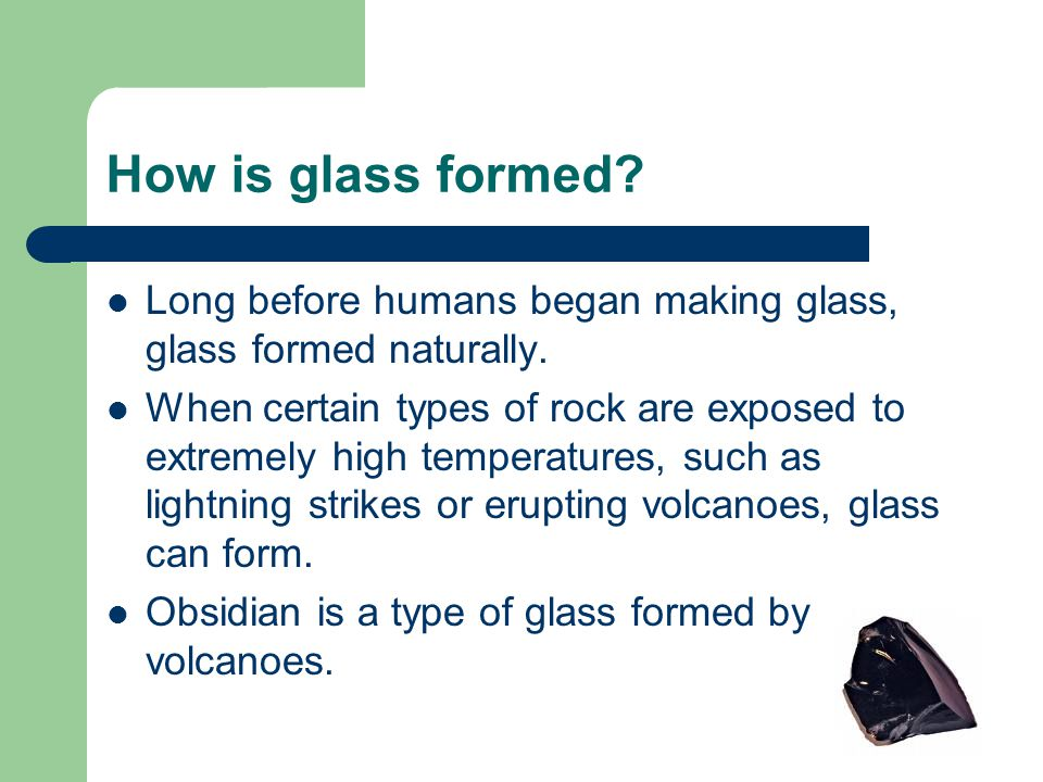 How is glass formed? Long before humans began making glass, glass formed naturally. When certain types of rock are exposed to extremely high temperatu