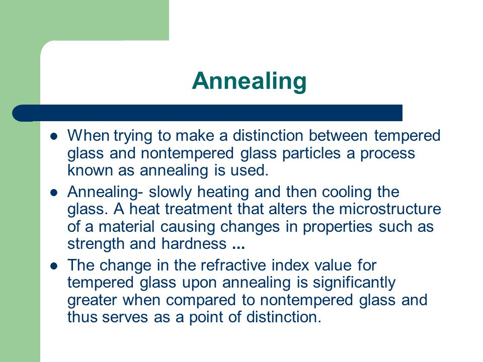 Annealing When trying to make a distinction between tempered glass and nontempered glass particles a process known as annealing is used. Annealing- sl
