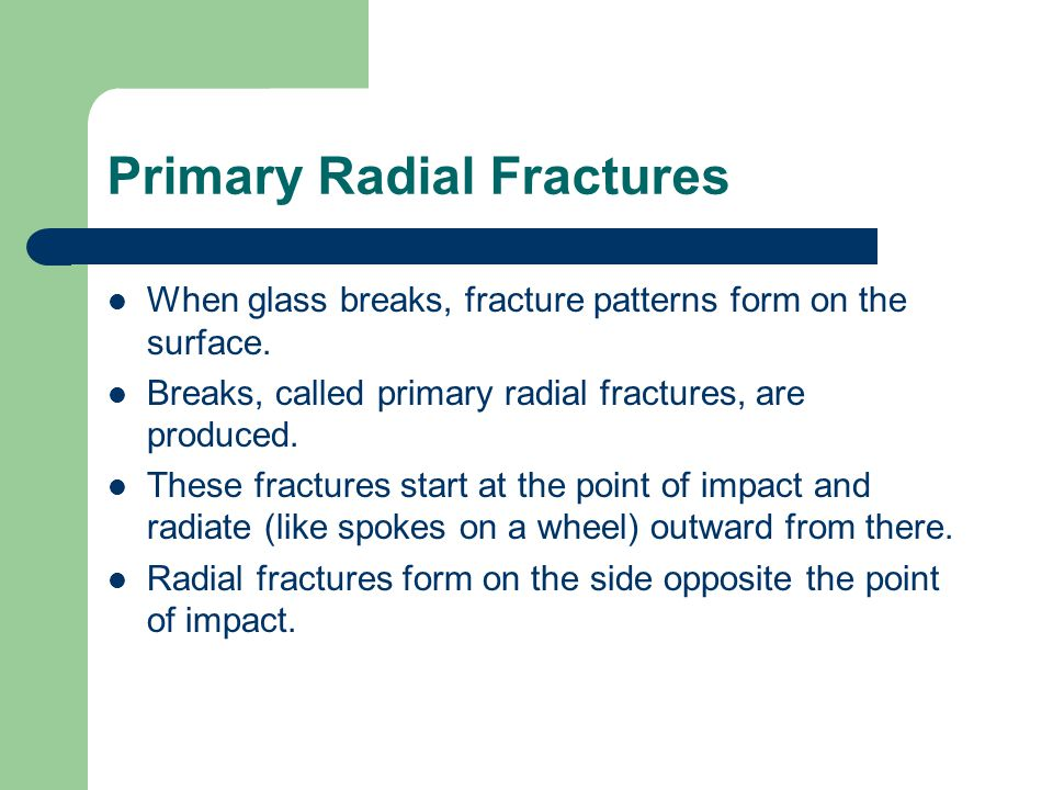 Primary Radial Fractures When glass breaks, fracture patterns form on the surface. Breaks, called primary radial fractures, are produced. These fractu