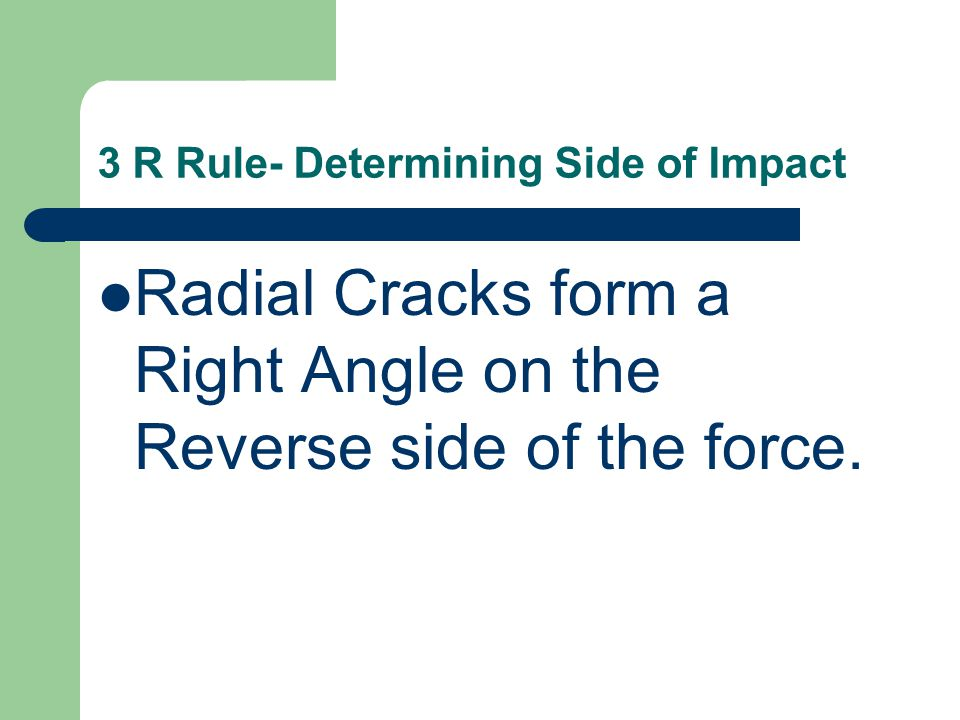 3 R Rule- Determining Side of Impact Radial Cracks form a Right Angle on the Reverse side of the force.
