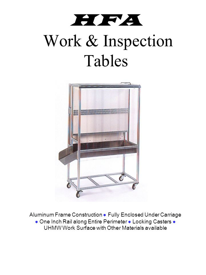 HFA Work & Inspection Tables Aluminum Frame Construction Fully Enclosed Under Carriage One Inch Rail along Entire Perimeter Locking Casters UHMW Work Surface with Other Materials available