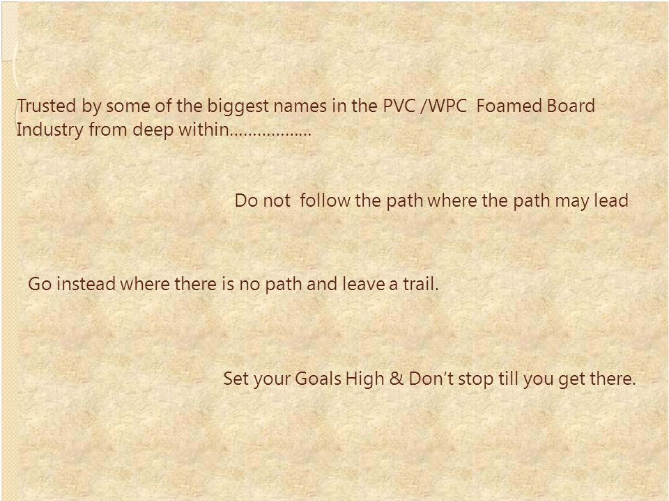 Trusted by some of the biggest names in the PVC /WPC Foamed Board Industry from deep within……………… Do not follow the path where the path may lead Go instead where there is no path and leave a trail.