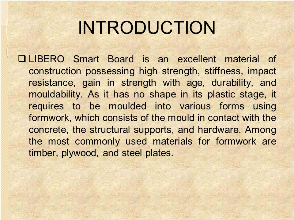 INTRODUCTION LIBERO Smart Board is an excellent material of construction possessing high strength, stiffness, impact resistance, gain in strength with age, durability, and mouldability.