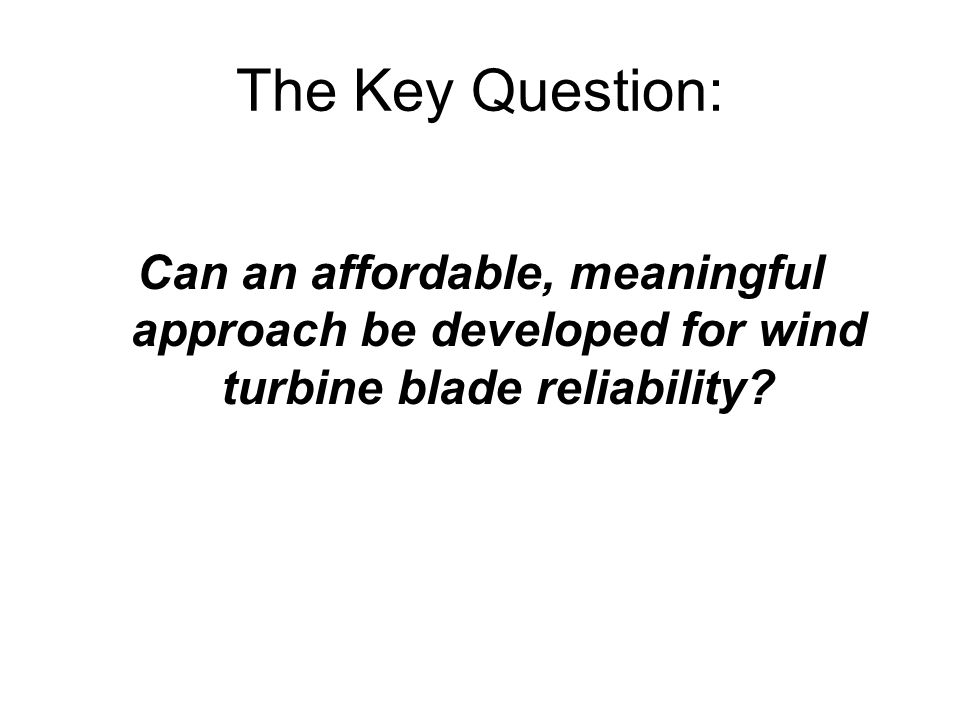 The Key Question: Can an affordable, meaningful approach be developed for wind turbine blade reliability