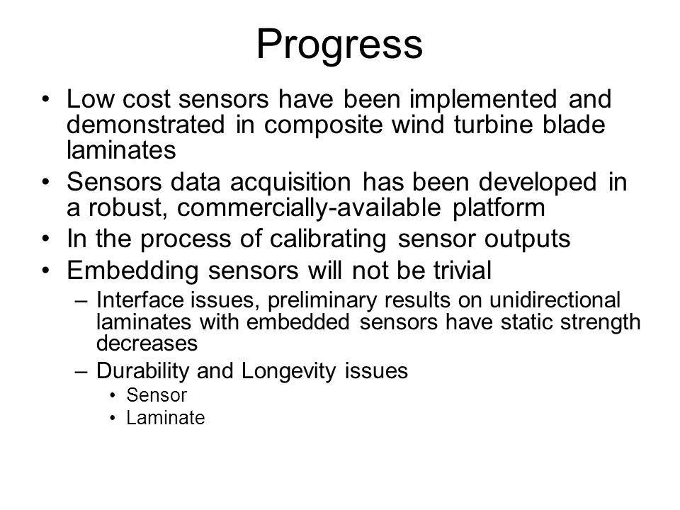 Progress Low cost sensors have been implemented and demonstrated in composite wind turbine blade laminates Sensors data acquisition has been developed in a robust, commercially-available platform In the process of calibrating sensor outputs Embedding sensors will not be trivial –Interface issues, preliminary results on unidirectional laminates with embedded sensors have static strength decreases –Durability and Longevity issues Sensor Laminate