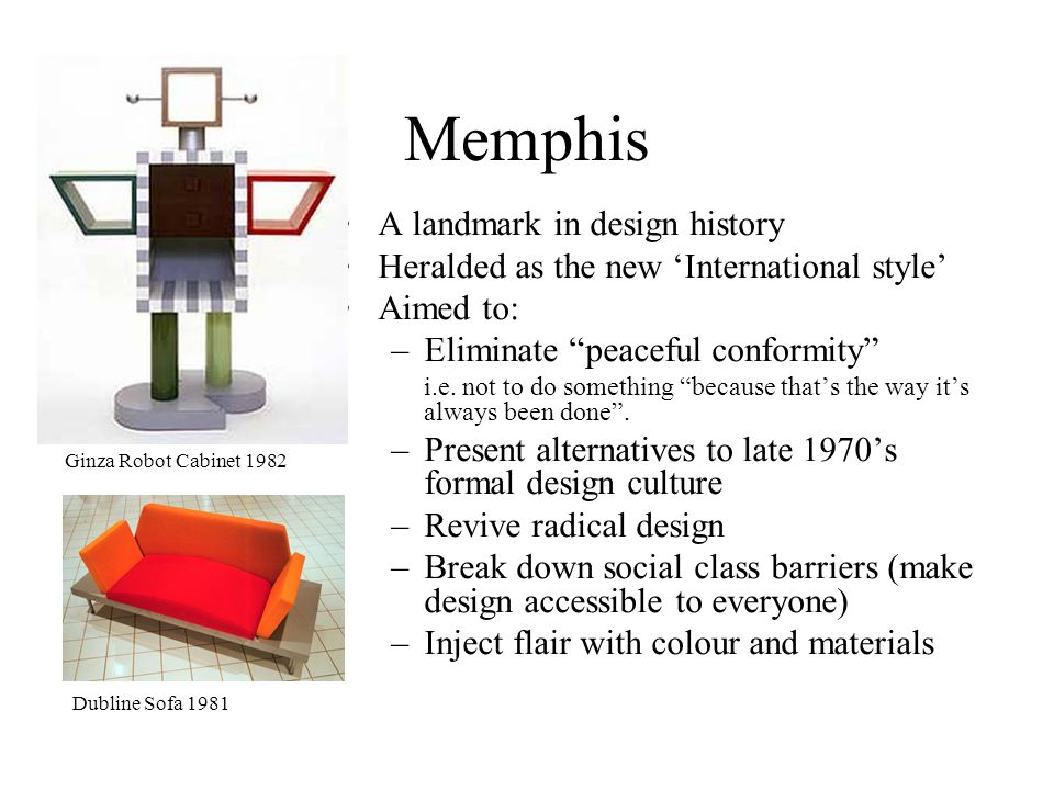 Memphis A landmark in design history Heralded as the new International style Aimed to: –Eliminate peaceful conformity i.e.