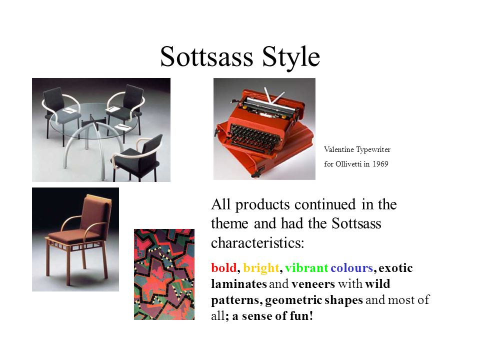 Sottsass Style All products continued in the theme and had the Sottsass characteristics: bold, bright, vibrant colours, exotic laminates and veneers with wild patterns, geometric shapes and most of all; a sense of fun.
