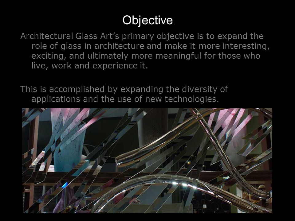 Objective Architectural Glass Arts primary objective is to expand the role of glass in architecture and make it more interesting, exciting, and ultimately more meaningful for those who live, work and experience it.
