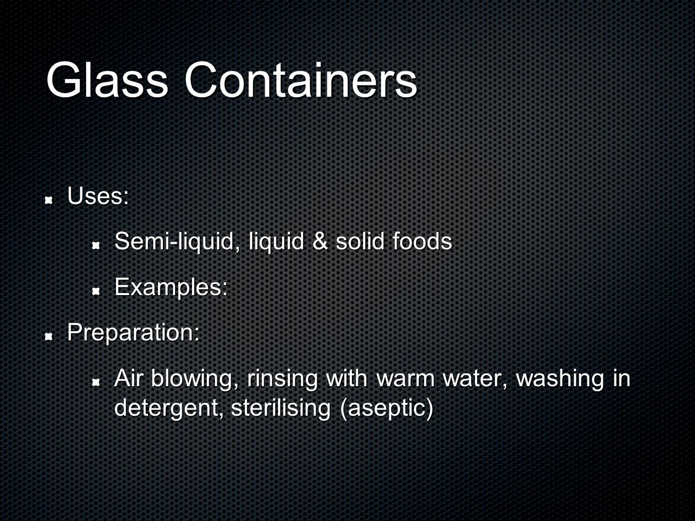 Glass Containers Uses: Semi-liquid, liquid & solid foods Examples:Preparation: Air blowing, rinsing with warm water, washing in detergent, sterilising