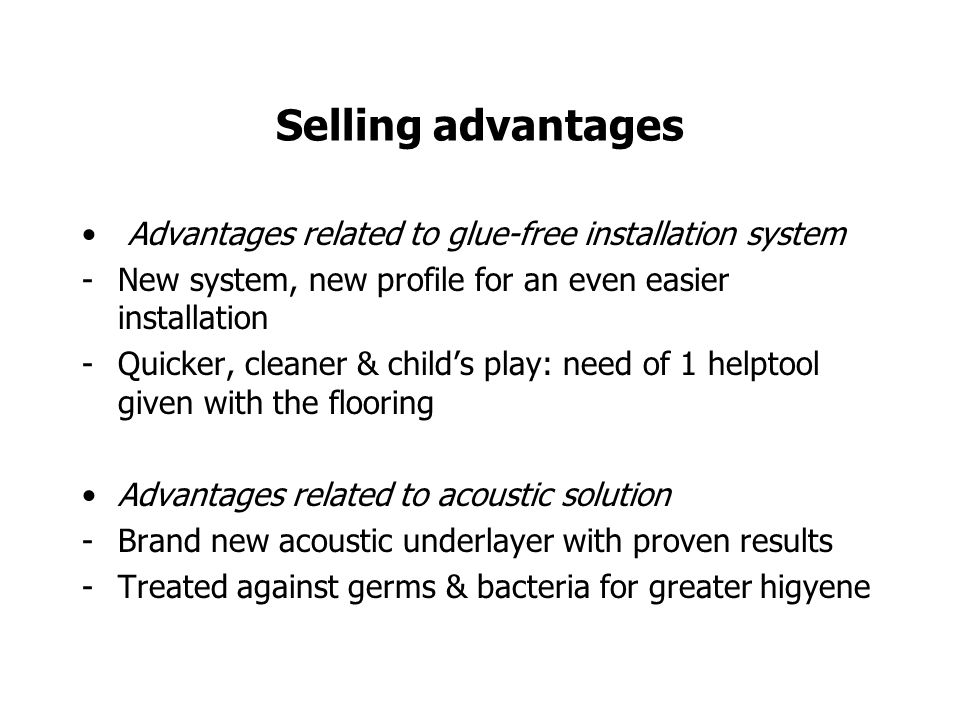 Selling advantages Advantages related to glue-free installation system -New system, new profile for an even easier installation -Quicker, cleaner & childs play: need of 1 helptool given with the flooring Advantages related to acoustic solution -Brand new acoustic underlayer with proven results -Treated against germs & bacteria for greater higyene