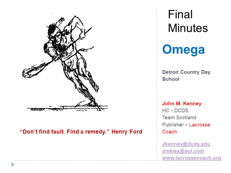 Omega – Final minutes Coaching Tips: Utilize your assistants - Cornell Example Have a written plan – excel sheet or note card (NFL or Porta-phone example) Time outs: Plan to have one – Use to set up stall, desperation double team, match up Practice the plan often– college example dont anything stupid Use assistant coach for this as well – have him call time outs/with situation in practice
