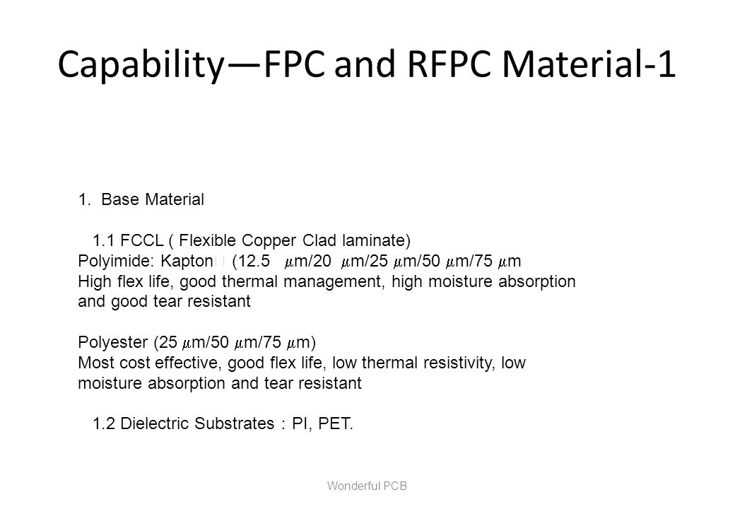 CapabilityFPC and RFPC Material-1 Wonderful PCB 1. Base Material 1.1 FCCL ( Flexible Copper Clad laminate) Polyimide: Kapton (12.5 m/20 m/25 m/50 m/75