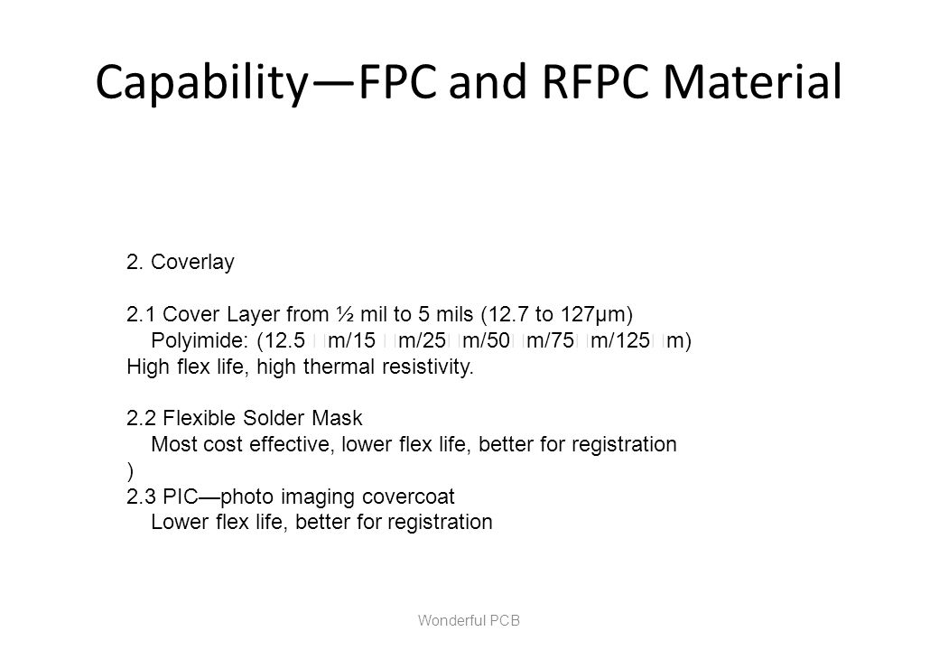 CapabilityFPC and RFPC Material Wonderful PCB 2. Coverlay 2.1 Cover Layer from ½ mil to 5 mils (12.7 to 127µm) Polyimide: (12.5 m/15 m/25 m/50 m/75 m/
