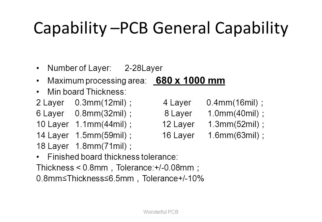 Capability –PCB General Capability Wonderful PCB Number of Layer: 2-28Layer Maximum processing area: 680 x 1000 mm Min board Thickness: 2 Layer 0.3mm(
