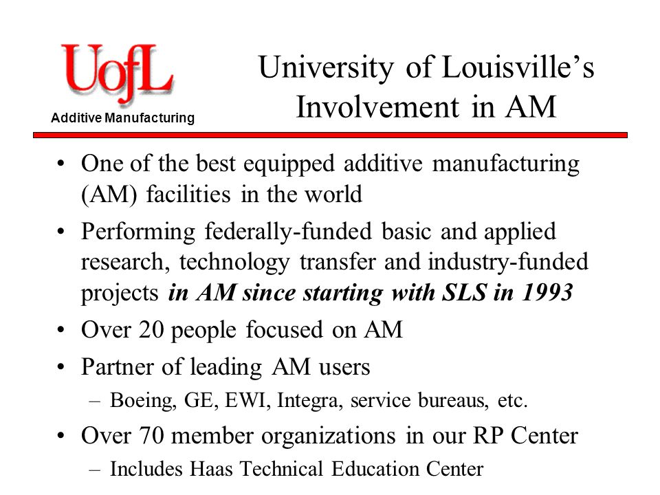 Additive Manufacturing University of Louisvilles Involvement in AM One of the best equipped additive manufacturing (AM) facilities in the world Perfor