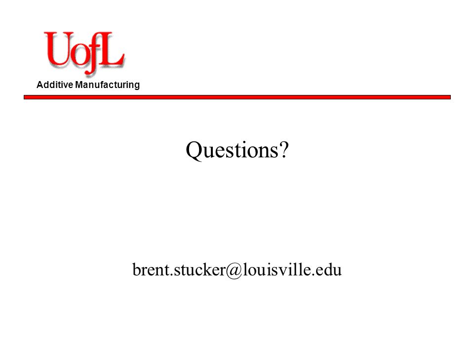 Additive Manufacturing Questions? brent.stucker@louisville.edu