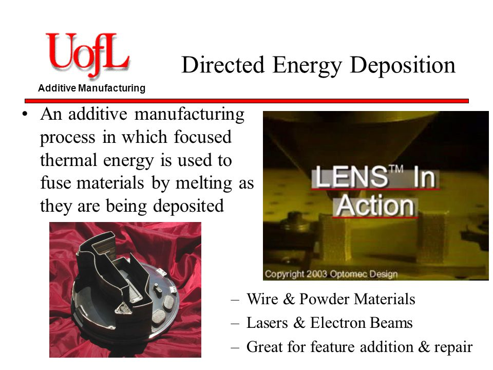 Additive Manufacturing –Wire & Powder Materials –Lasers & Electron Beams –Great for feature addition & repair Directed Energy Deposition An additive m