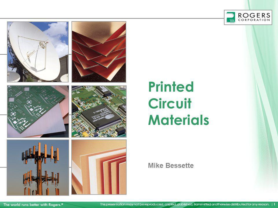 This presentation may not be reproduced, copied, published, transmitted or otherwise distributed for any reason. | 1 Printed Circuit Materials Mike Be