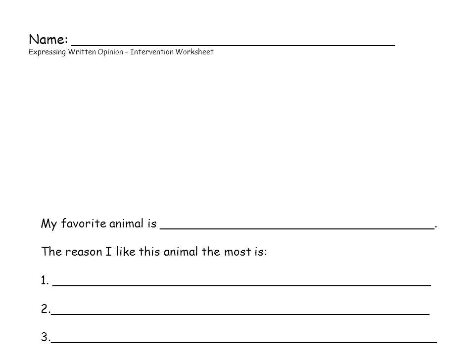 Name: _______________________________________ Expressing Written Opinion – Intervention Worksheet My favorite animal is _____________________________________.