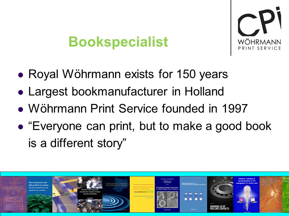 Bookspecialist Royal Wöhrmann exists for 150 years Largest bookmanufacturer in Holland Wöhrmann Print Service founded in 1997 Everyone can print, but to make a good book is a different story