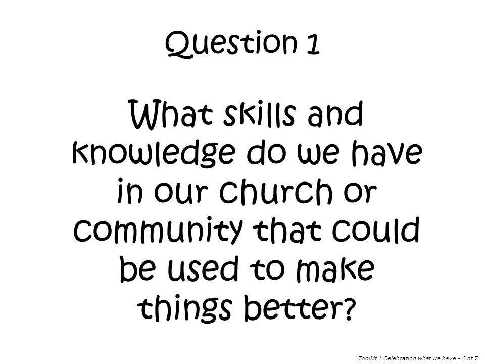 Question 1 What skills and knowledge do we have in our church or community that could be used to make things better? Toolkit 1 Celebrating what we hav