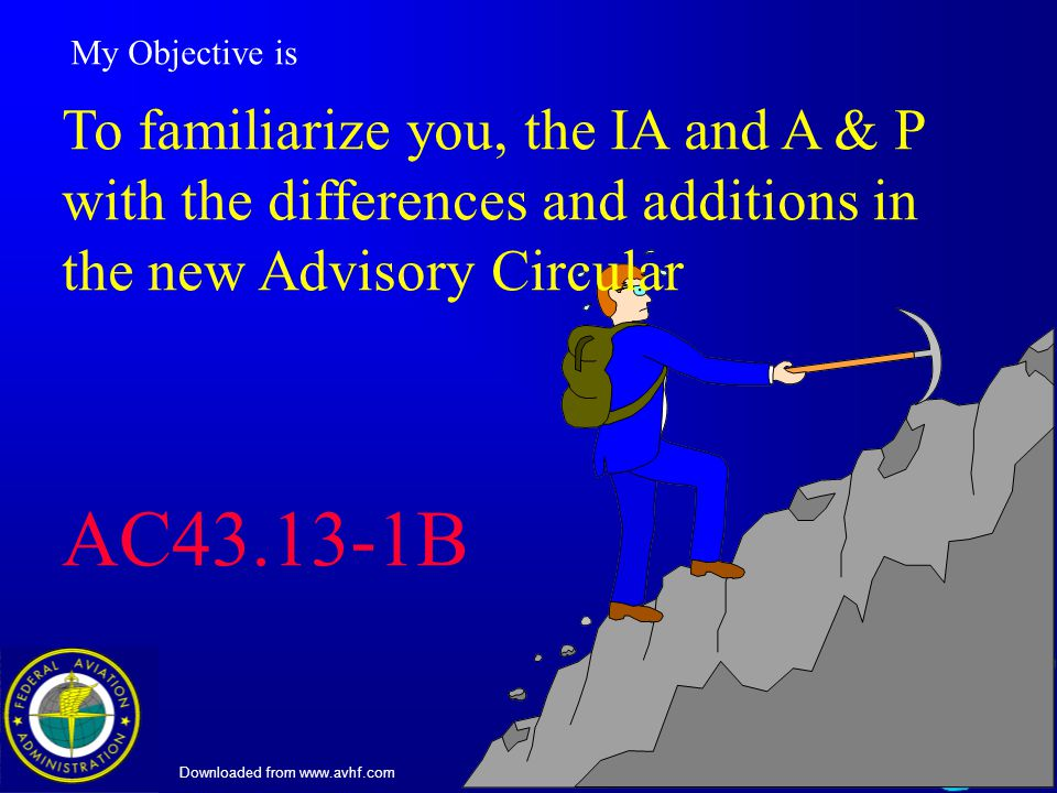 Downloaded from www.avhf.com 3 My Objective is To familiarize you, the IA and A & P with the differences and additions in the new Advisory Circular AC43.13-1B