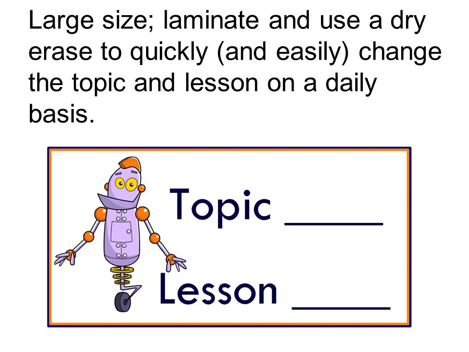 Large size; laminate and use a dry erase to quickly (and easily) change the topic and lesson on a daily basis.