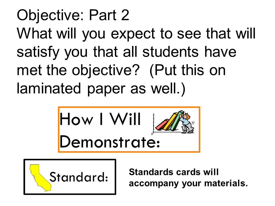 Objective: Part 2 What will you expect to see that will satisfy you that all students have met the objective.