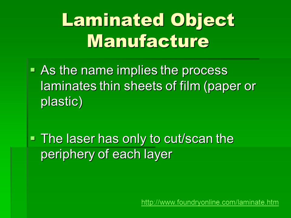 Laminated Object Manufacture As the name implies the process laminates thin sheets of film (paper or plastic) As the name implies the process laminate