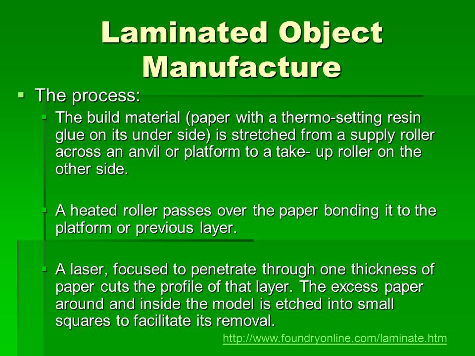 Laminated Object Manufacture The process: The process: The build material (paper with a thermo-setting resin glue on its under side) is stretched from
