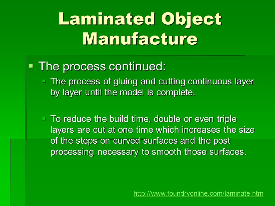 Laminated Object Manufacture The process continued: The process continued: The process of gluing and cutting continuous layer by layer until the model