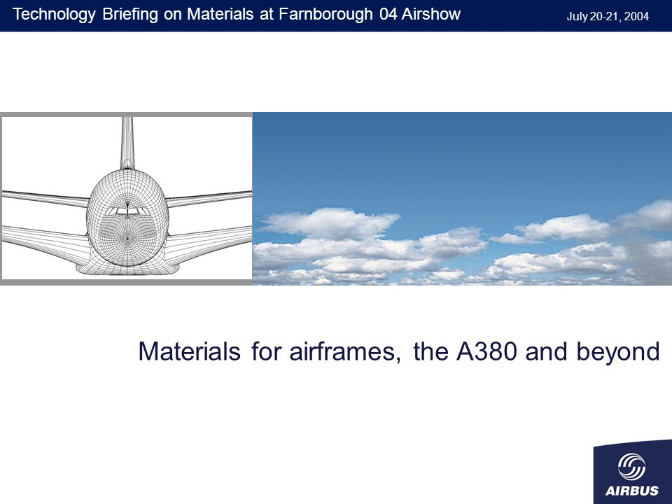 Materials for airframes, the A380 and beyond July 20-21, 2004 Technology Briefing on Materials at Farnborough 04 Airshow