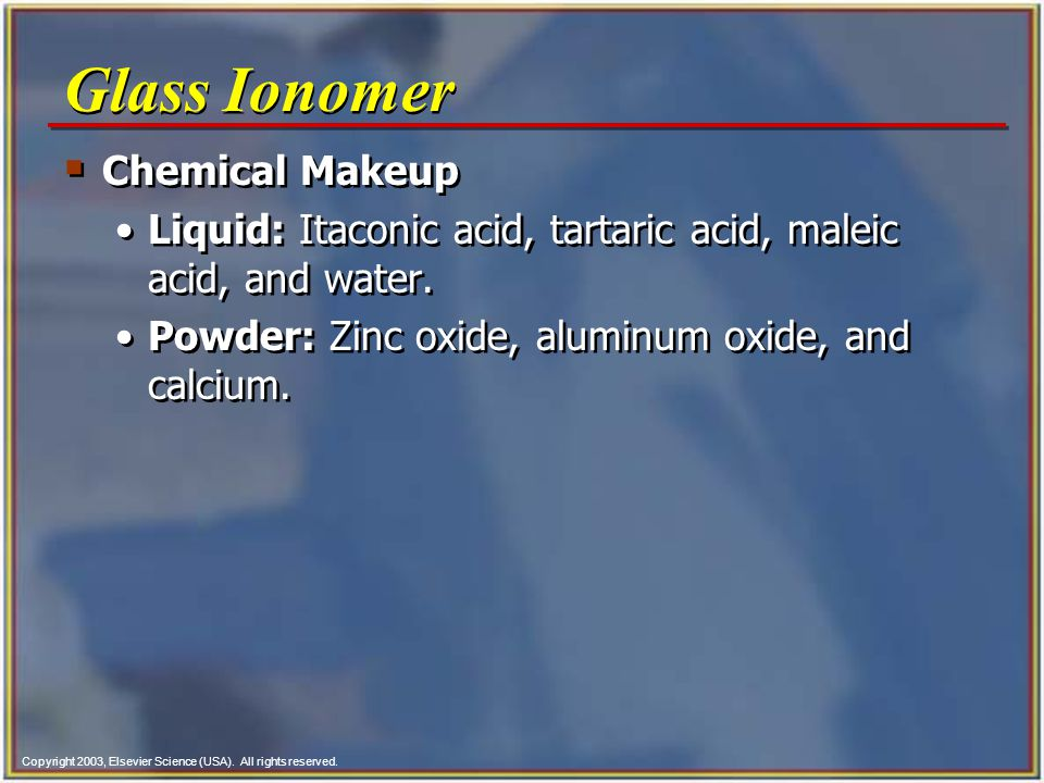 Copyright 2003, Elsevier Science (USA). All rights reserved. Glass Ionomer Chemical Makeup Liquid: Itaconic acid, tartaric acid, maleic acid, and wate