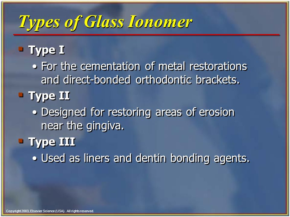 Copyright 2003, Elsevier Science (USA). All rights reserved. Types of Glass Ionomer Type I For the cementation of metal restorations and direct bonded