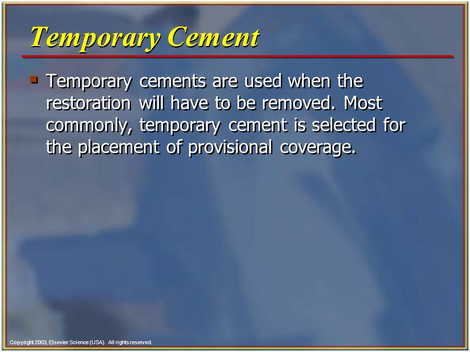 Copyright 2003, Elsevier Science (USA). All rights reserved. Temporary Cement Temporary cements are used when the restoration will have to be removed.