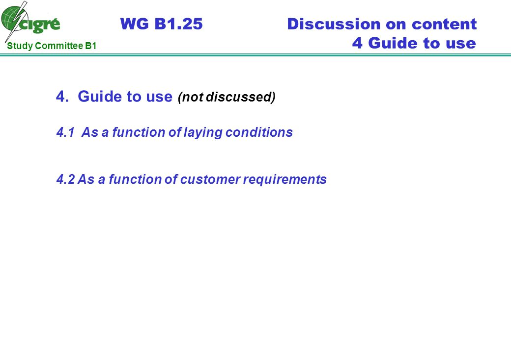 Study Committee B1 WG B1.25 Discussion on content 4 Guide to use 4. Guide to use (not discussed) 4.1 As a function of laying conditions 4.2 As a funct