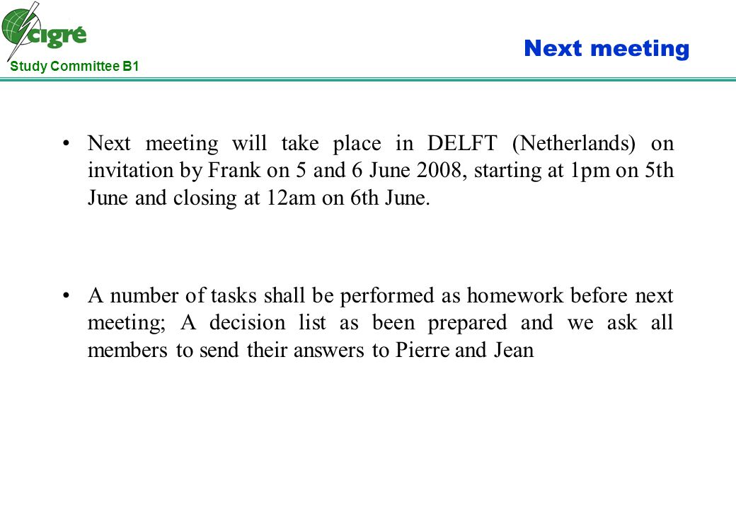 Study Committee B1 Next meeting Next meeting will take place in DELFT (Netherlands) on invitation by Frank on 5 and 6 June 2008, starting at 1pm on 5th June and closing at 12am on 6th June.
