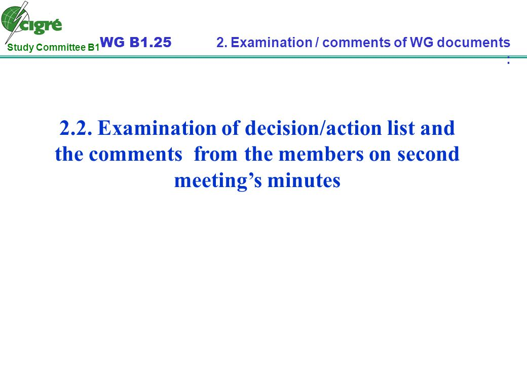 Study Committee B1 WG B1.25 2. Examination / comments of WG documents : 2.2. Examination of decision/action list and the comments from the members on