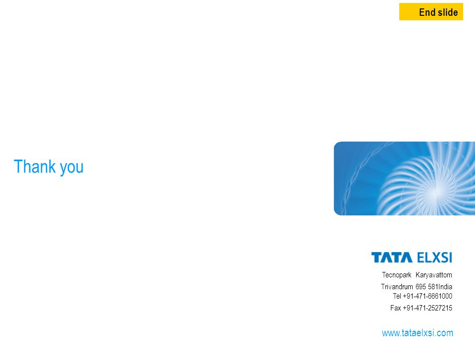 15 Thank you Tecnopark Karyavattom Trivandrum 695 581India Tel +91-471-6661000 Fax +91-471-2527215 www.tataelxsi.com End slide