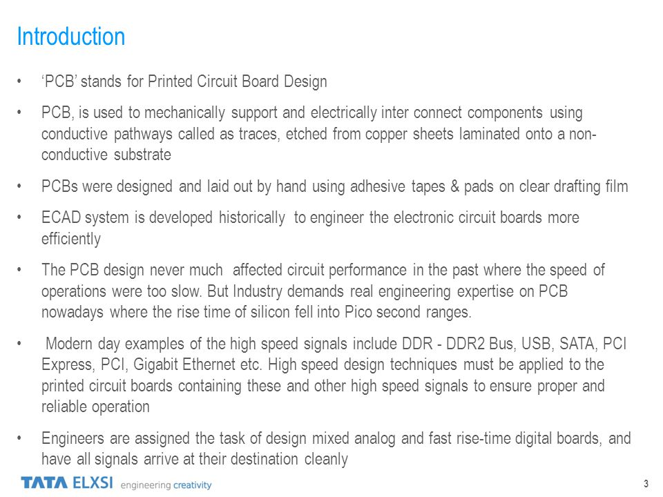 3 Introduction PCB stands for Printed Circuit Board Design PCB, is used to mechanically support and electrically inter connect components using conduc