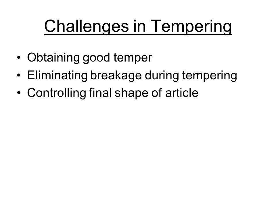 Challenges in Tempering Obtaining good temper Eliminating breakage during tempering Controlling final shape of article