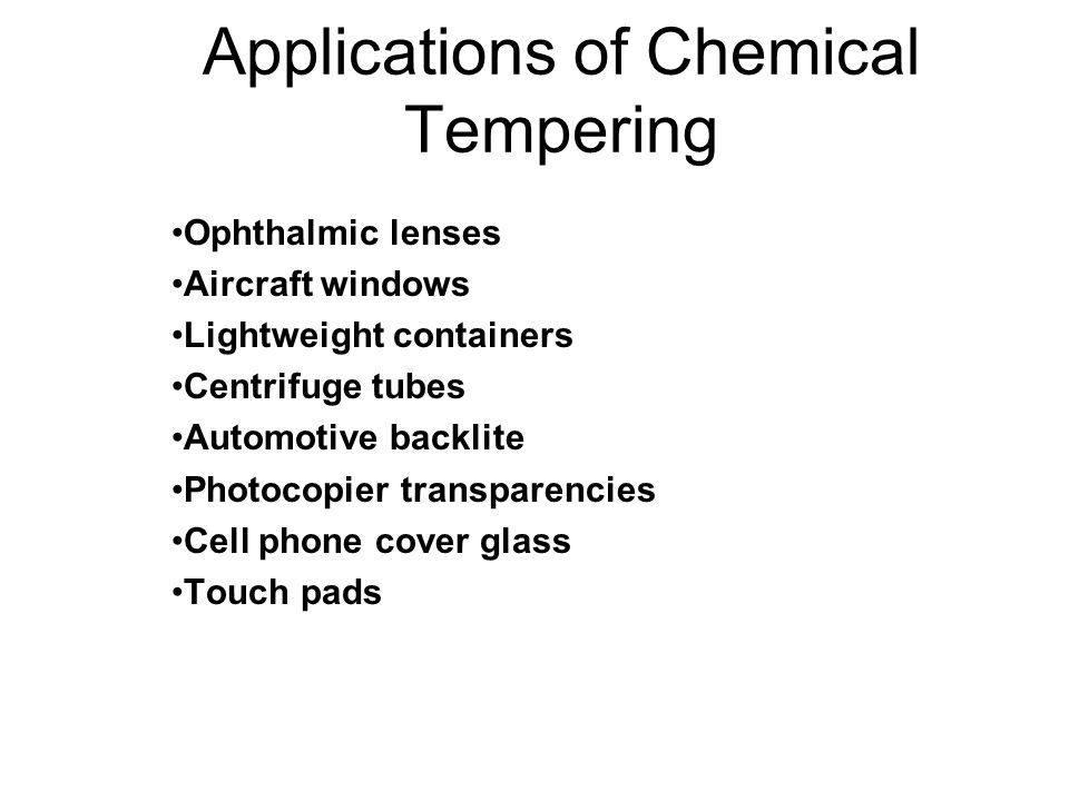 Applications of Chemical Tempering Ophthalmic lenses Aircraft windows Lightweight containers Centrifuge tubes Automotive backlite Photocopier transparencies Cell phone cover glass Touch pads