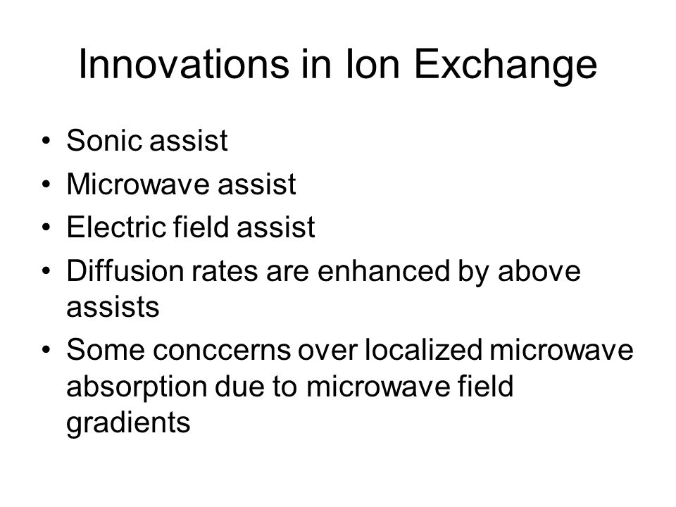 Innovations in Ion Exchange Sonic assist Microwave assist Electric field assist Diffusion rates are enhanced by above assists Some conccerns over localized microwave absorption due to microwave field gradients