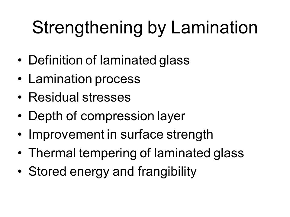 Strengthening by Lamination Definition of laminated glass Lamination process Residual stresses Depth of compression layer Improvement in surface strength Thermal tempering of laminated glass Stored energy and frangibility