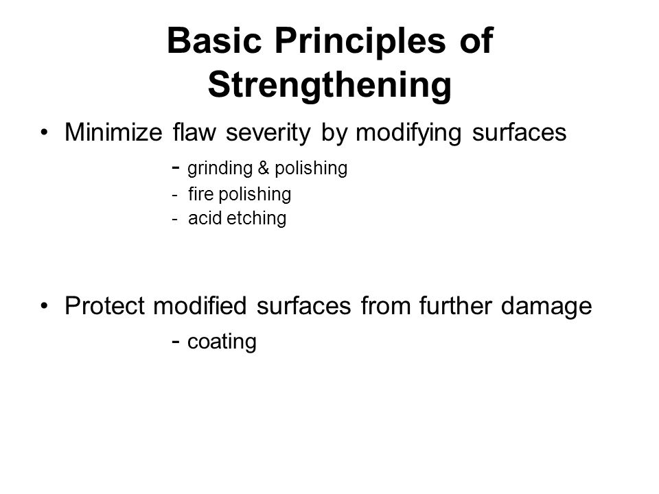 Basic Principles of Strengthening Minimize flaw severity by modifying surfaces - grinding & polishing - fire polishing - acid etching Protect modified surfaces from further damage - coating