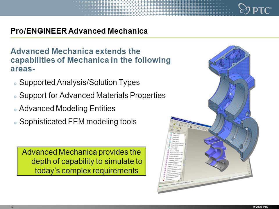 © 2006 PTC10 Pro/ENGINEER Advanced Mechanica Advanced Mechanica extends the capabilities of Mechanica in the following areas- Supported Analysis/Solution Types Support for Advanced Materials Properties Advanced Modeling Entities Sophisticated FEM modeling tools Advanced Mechanica provides the depth of capability to simulate to todays complex requirements