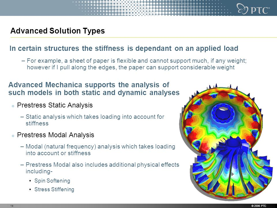 © 2006 PTC14 Advanced Solution Types Advanced Mechanica supports the analysis of such models in both static and dynamic analyses Prestress Static Analysis –Static analysis which takes loading into account for stiffness Prestress Modal Analysis –Modal (natural frequency) analysis which takes loading into account or stiffness –Prestress Modal also includes additional physical effects including- Spin Softening Stress Stiffening In certain structures the stiffness is dependant on an applied load –For example, a sheet of paper is flexible and cannot support much, if any weight; however if I pull along the edges, the paper can support considerable weight