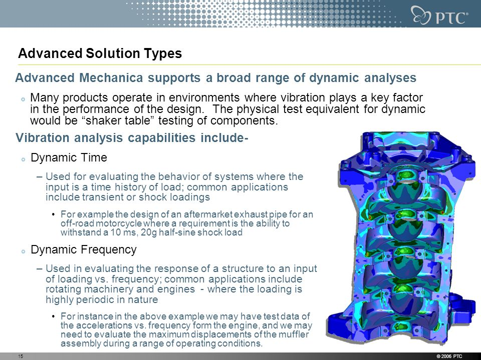 © 2006 PTC15 Advanced Solution Types Vibration analysis capabilities include- Dynamic Time –Used for evaluating the behavior of systems where the input is a time history of load; common applications include transient or shock loadings For example the design of an aftermarket exhaust pipe for an off-road motorcycle where a requirement is the ability to withstand a 10 ms, 20g half-sine shock load Dynamic Frequency –Used in evaluating the response of a structure to an input of loading vs.