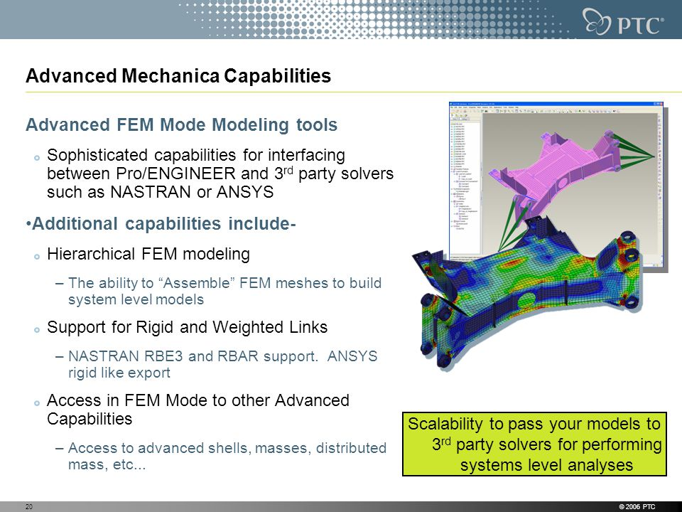 © 2006 PTC20 Advanced Mechanica Capabilities Advanced FEM Mode Modeling tools Sophisticated capabilities for interfacing between Pro/ENGINEER and 3 rd party solvers such as NASTRAN or ANSYS Additional capabilities include- Hierarchical FEM modeling –The ability to Assemble FEM meshes to build system level models Support for Rigid and Weighted Links –NASTRAN RBE3 and RBAR support.